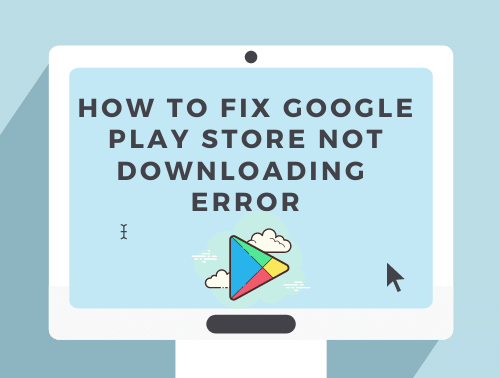 How to fix Google play store not downloading error